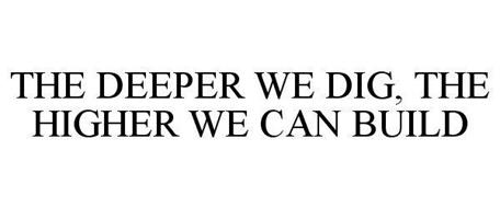 THE DEEPER WE DIG, THE HIGHER WE CAN BUILD