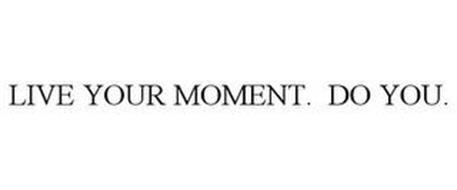 LIVE YOUR MOMENT. DO YOU.
