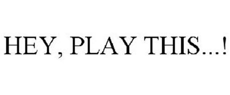 HEY, PLAY THIS...!