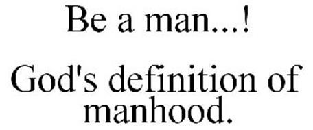 BE A MAN...! GOD'S DEFINITION OF MANHOOD.
