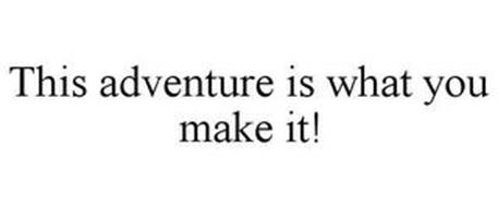 THIS ADVENTURE IS WHAT YOU MAKE IT!