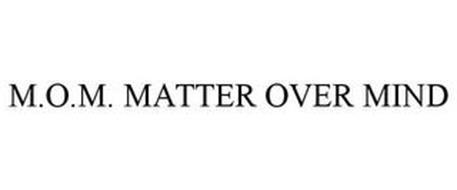 M.O.M. MATTER OVER MIND