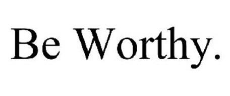 BE WORTHY.