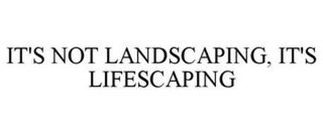 IT'S NOT LANDSCAPING, IT'S LIFESCAPING