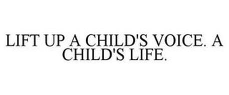 LIFT UP A CHILD'S VOICE. A CHILD'S LIFE.