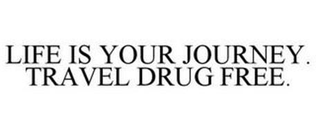 LIFE IS YOUR JOURNEY. TRAVEL DRUG FREE.