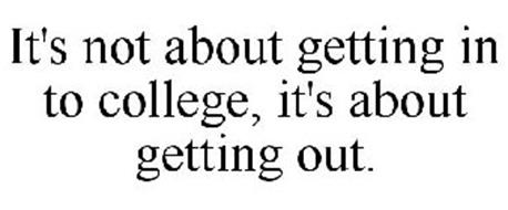 IT'S NOT ABOUT GETTING IN TO COLLEGE, IT'S ABOUT GETTING OUT.