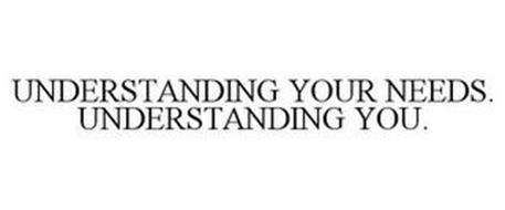 UNDERSTANDING YOUR NEEDS. UNDERSTANDING YOU.