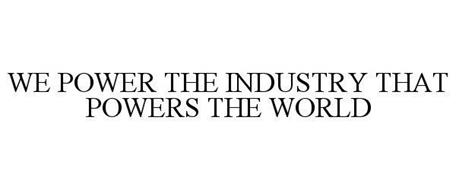 WE POWER THE INDUSTRY THAT POWERS THE WORLD