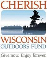 CHERISH WISCONSIN OUTDOORS FUND GIVE NOW ENJOY FOREVER