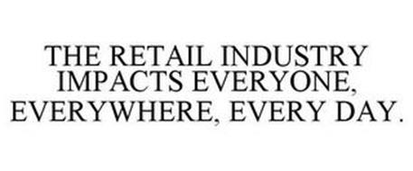 THE RETAIL INDUSTRY IMPACTS EVERYONE, EVERYWHERE, EVERY DAY.