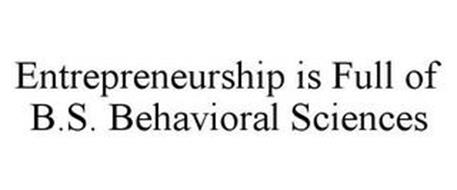 ENTREPRENEURSHIP IS FULL OF B.S. BEHAVIORAL SCIENCES