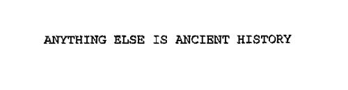 ANYTHING ELSE IS ANCIENT HISTORY.