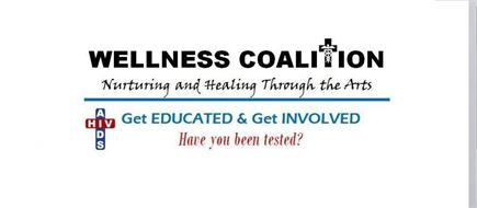 WELLNESS COALITION NURTURING AND HEALING THROUGH THE ARTS GET EDUCATED & GET INVOLVED HAVE YOU BEEN TESTED? HIV AIDS