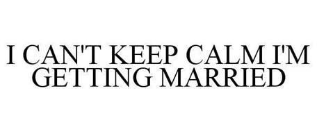 I CAN'T KEEP CALM I'M GETTING MARRIED