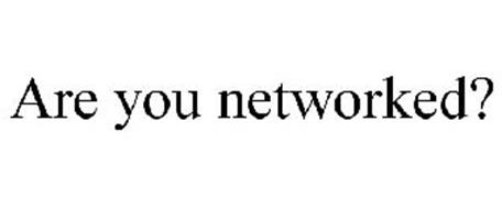 ARE YOU NETWORKED?