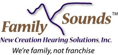 FAMILY SOUNDS NEW CREATION HEARING SOLUTIONS, INC. WE'RE FAMILY, NOT FRANCHISE