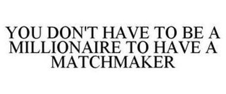 YOU DON'T HAVE TO BE A MILLIONAIRE TO HAVE A MATCHMAKER