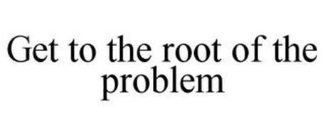 GET TO THE ROOT OF THE PROBLEM