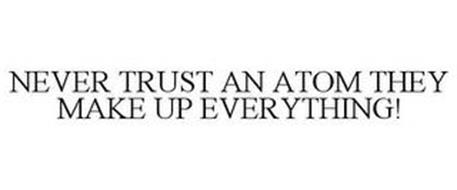 NEVER TRUST AN ATOM THEY MAKE UP EVERYTHING!