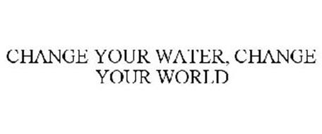 CHANGE YOUR WATER, CHANGE YOUR WORLD