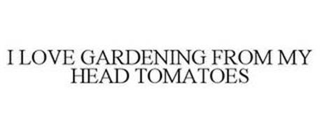 I LOVE GARDENING FROM MY HEAD TOMATOES
