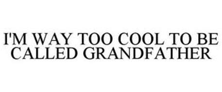 I'M WAY TOO COOL TO BE CALLED GRANDFATHER