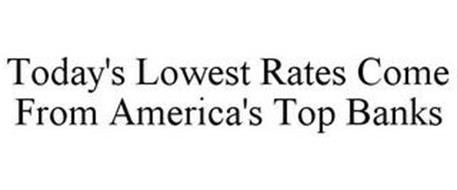 TODAY'S LOWEST RATES COME FROM AMERICA'S TOP BANKS