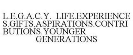 L.E.G.A.C.Y. LIFE.EXPERIENCES.GIFTS.ASPIRATIONS.CONTRIBUTIONS.YOUNGER GENERATIONS