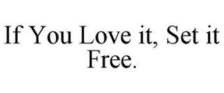 IF YOU LOVE IT, SET IT FREE.