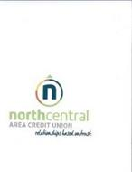 N NORTH CENTRAL AREA CREDIT UNION RELATIONSHIPS BASED ON TRUST.
