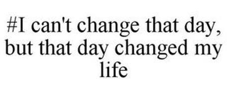 #I CAN'T CHANGE THAT DAY, BUT THAT DAY CHANGED MY LIFE