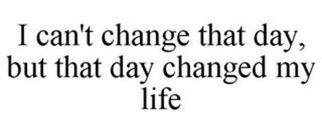 I CAN'T CHANGE THAT DAY, BUT THAT DAY CHANGED MY LIFE