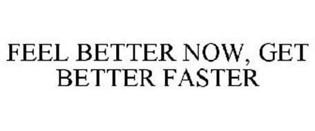 FEEL BETTER NOW, GET BETTER FASTER