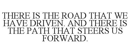THERE IS THE ROAD THAT WE HAVE DRIVEN. AND THERE IS THE PATH THAT STEERS US FORWARD.