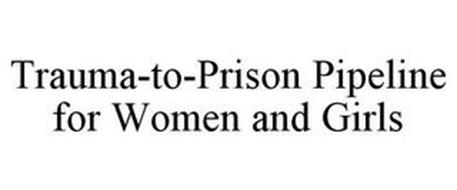 TRAUMA-TO-PRISON PIPELINE FOR WOMEN AND GIRLS