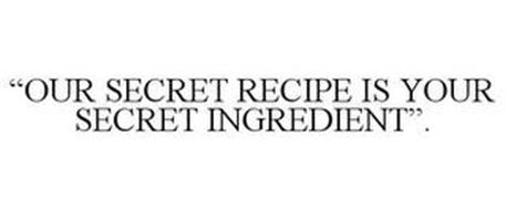 """OUR SECRET RECIPE IS YOUR SECRET INGREDIENT""."