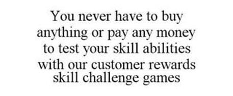 YOU NEVER HAVE TO BUY ANYTHING OR PAY ANY MONEY TO TEST YOUR SKILL ABILITIES WITH OUR CUSTOMER REWARDS SKILL CHALLENGE GAMES