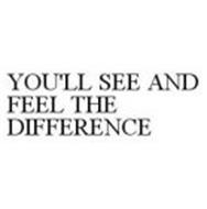 YOU'LL SEE AND FEEL THE DIFFERENCE