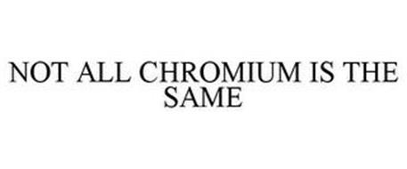NOT ALL CHROMIUM IS THE SAME