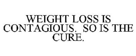 WEIGHT LOSS IS CONTAGIOUS. SO IS THE CURE.