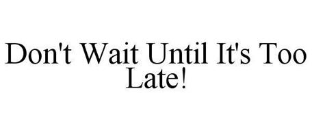 DON'T WAIT UNTIL IT'S TOO LATE!