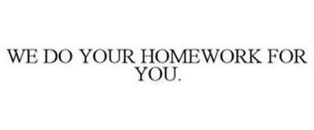 WE DO YOUR HOMEWORK FOR YOU.