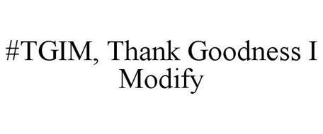 #TGIM, THANK GOODNESS I MODIFY