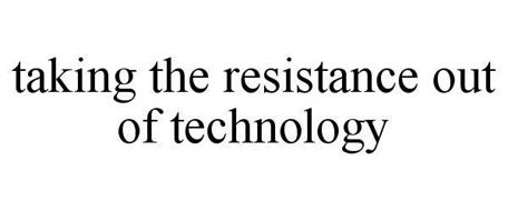 TAKING THE RESISTANCE OUT OF TECHNOLOGY