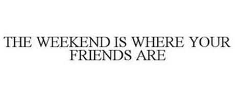 THE WEEKEND IS WHERE YOUR FRIENDS ARE