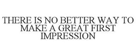 THERE IS NO BETTER WAY TO MAKE A GREAT FIRST IMPRESSION