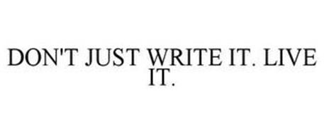 DON'T JUST WRITE IT. LIVE IT.