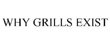 WHY GRILLS EXIST