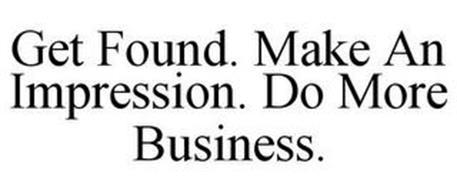 GET FOUND. MAKE AN IMPRESSION. DO MORE BUSINESS.